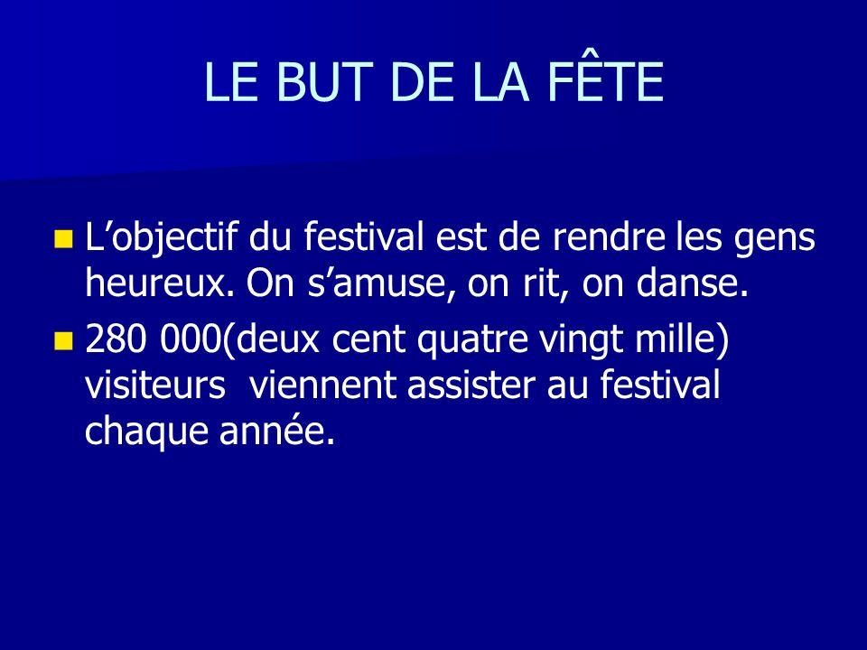 LE BUT DE LA FÊTE L'objectif du festival est de rendre les gens heureux. On s'amuse, on rit, on danse. 280 000(deux cent quatre vingt mille) visiteurs