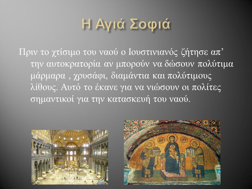 Πριν το χτίσιμο του ναού ο Ιουστινιανός ζήτησε απ ' την αυτοκρατορία αν μπορούν να δώσουν πολύτιμα μάρμαρα, χρυσάφι, διαμάντια και πολύτιμους λίθους.
