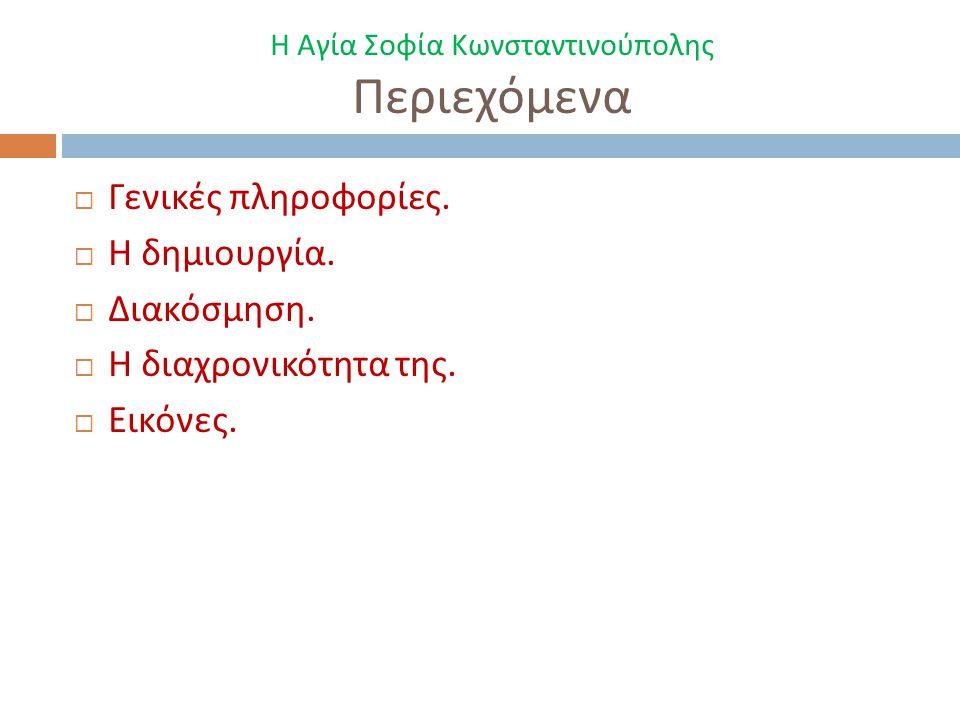 Η Αγία Σοφία Κωνσταντινούπολης Περιεχόμενα  Γενικές πληροφορίες.  Η δημιουργία.  Διακόσμηση.  Η διαχρονικότητα της.  Εικόνες.