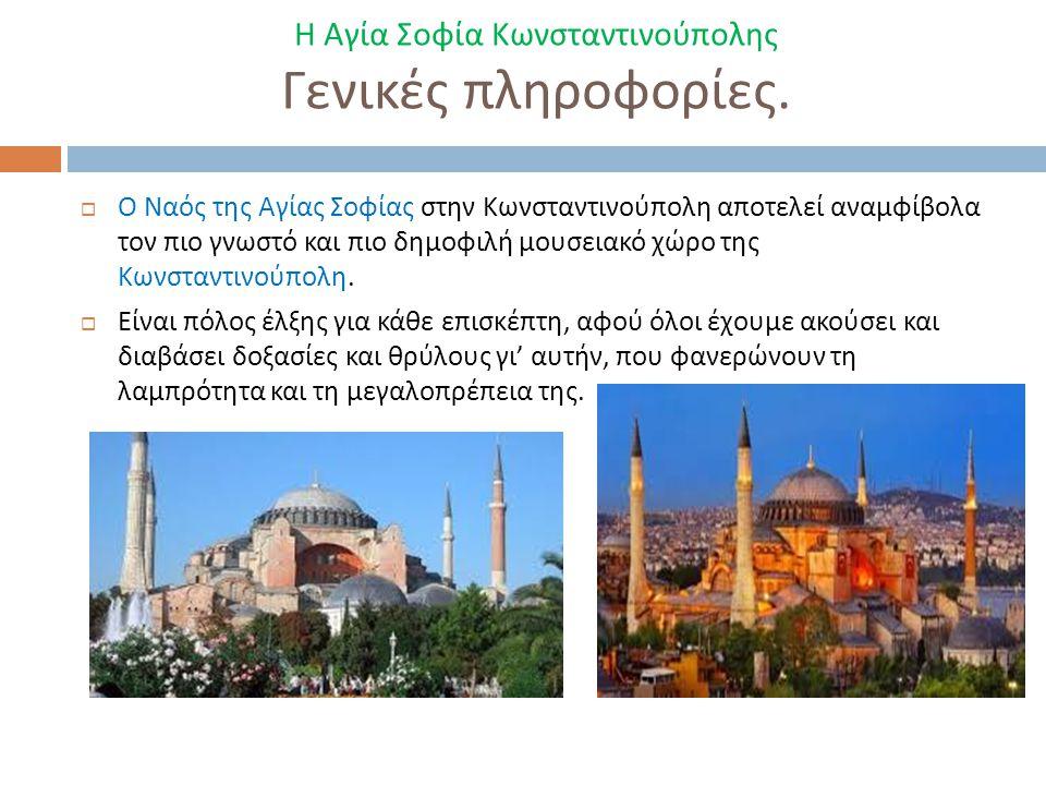 Η Αγία Σοφία Κωνσταντινούπολης Γενικές πληροφορίες.  Ο Ναός της Αγίας Σοφίας στην Κωνσταντινούπολη αποτελεί αναμφίβολα τον πιο γνωστό και πιο δημοφιλ