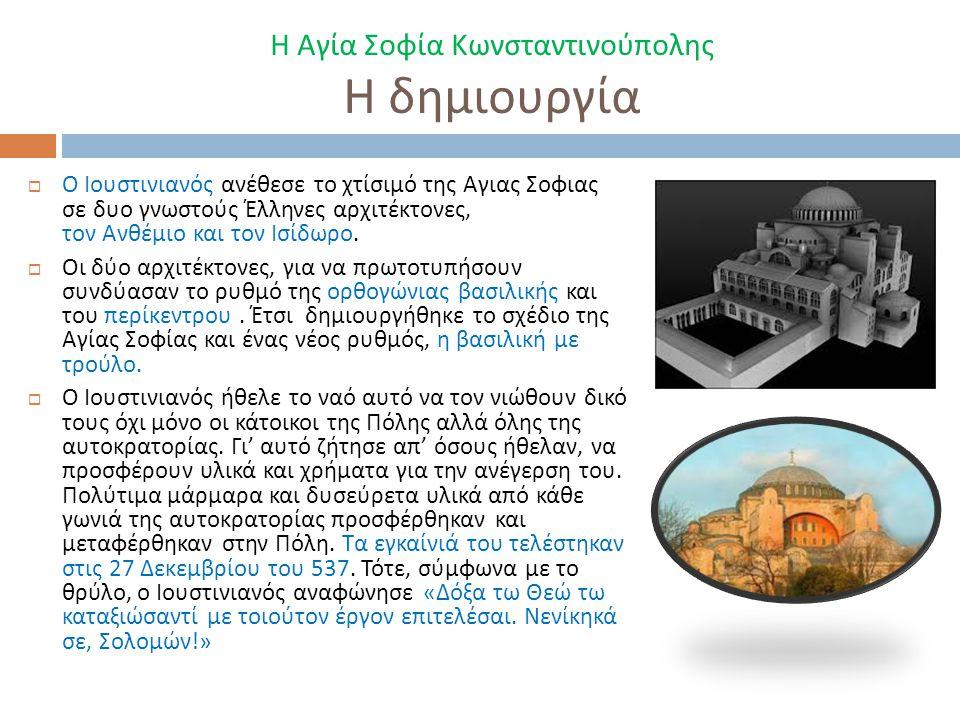 Η Αγία Σοφία Κωνσταντινούπολης Η δημιουργία  Ο Ιουστινιανός ανέθεσε το χτίσιμό της Αγιας Σοφιας σε δυο γνωστούς Έλληνες αρχιτέκτονες, τον Ανθέμιο και τον Ισίδωρο.