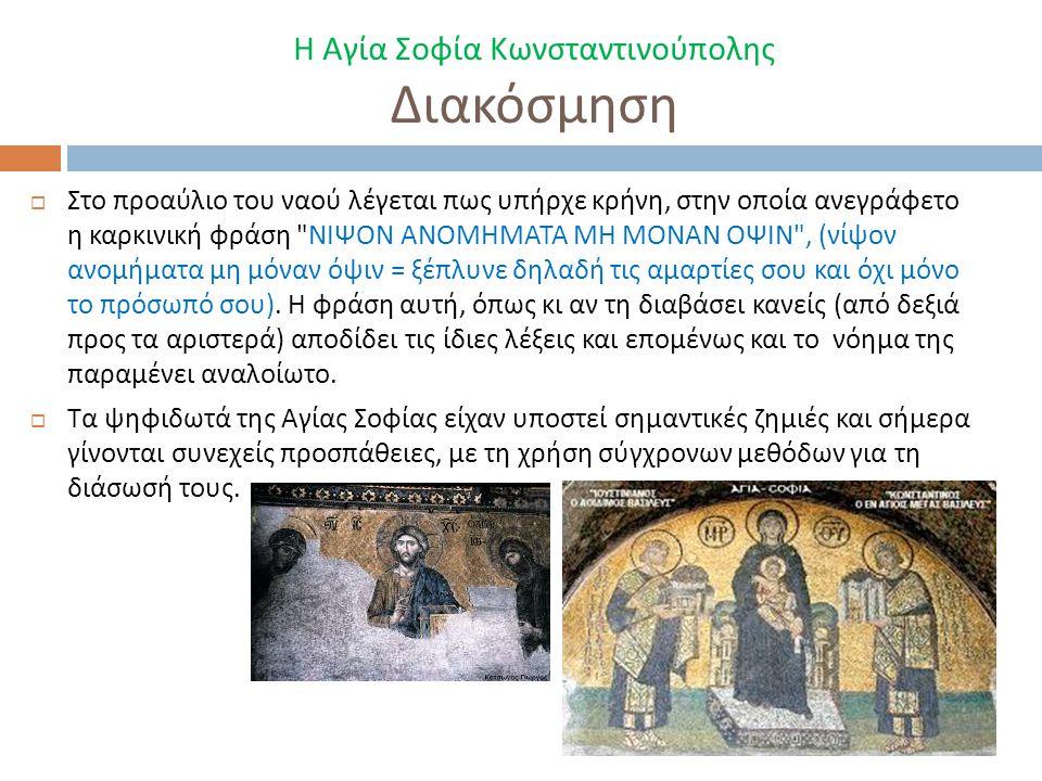 Η Αγία Σοφία Κωνσταντινούπολης Διακόσμηση  Στο προαύλιο του ναού λέγεται πως υπήρχε κρήνη, στην οποία ανεγράφετο η καρκινική φράση ΝΙΨΟΝ ΑΝΟΜΗΜΑΤΑ ΜΗ ΜΟΝΑΝ ΟΨΙΝ , ( νίψον ανομήματα μη μόναν όψιν = ξέπλυνε δηλαδή τις αμαρτίες σου και όχι μόνο το πρόσωπό σου ).