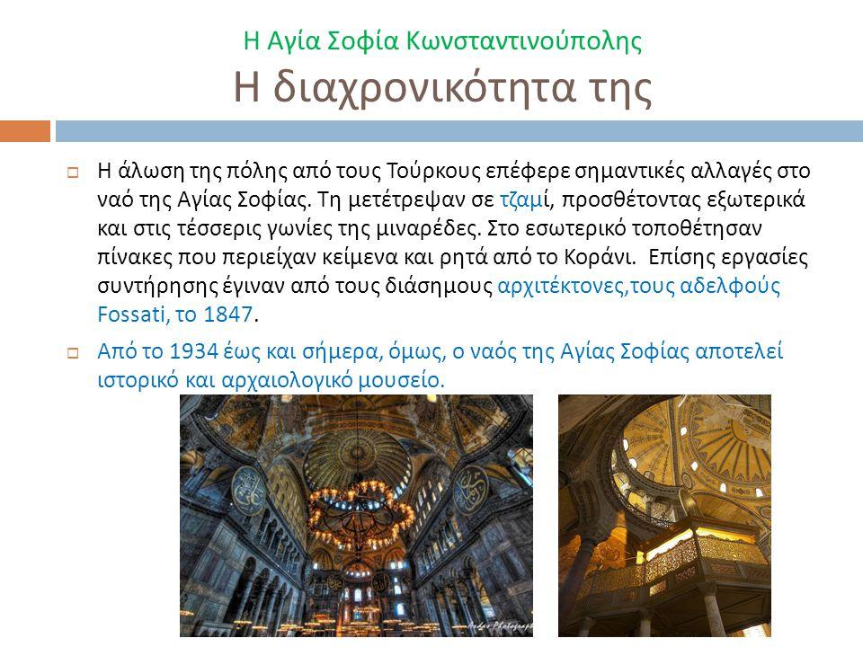 Η Αγία Σοφία Κωνσταντινούπολης Η διαχρονικότητα της  Η άλωση της πόλης από τους Τούρκους επέφερε σημαντικές αλλαγές στο ναό της Αγίας Σοφίας. Τη μετέ