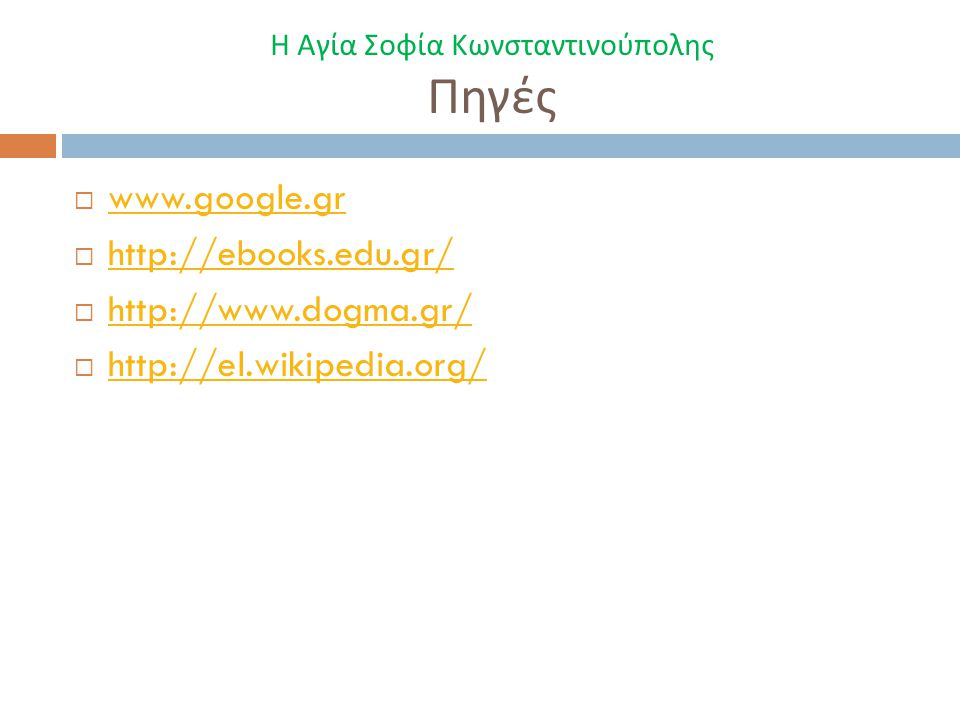 Η Αγία Σοφία Κωνσταντινούπολης Πηγές  www.google.gr www.google.gr  http://ebooks.edu.gr/ http://ebooks.edu.gr/  http://www.dogma.gr/ http://www.dogma.gr/  http://el.wikipedia.org/ http://el.wikipedia.org/