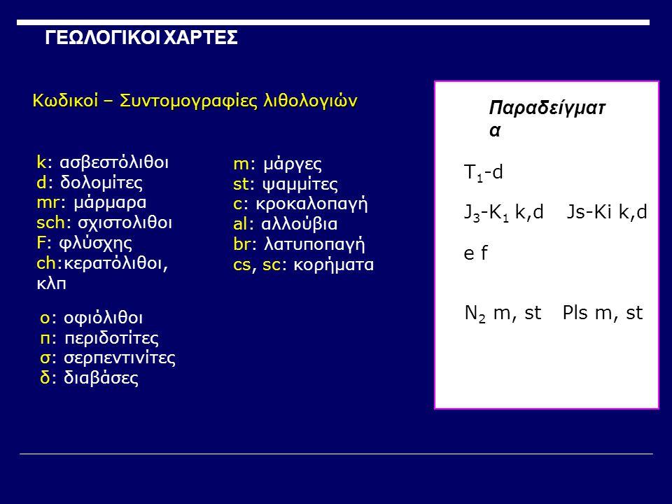Παραδείγματ α k: ασβεστόλιθοι d: δολομίτες mr: μάρμαρα sch: σχιστολιθοι F: φλύσχης ch:κερατόλιθοι, κλπ o: οφιόλιθοι π: περιδοτίτες σ: σερπεντινίτες δ: διαβάσες m: μάργες st: ψαμμίτες c: κροκαλοπαγή al: αλλούβια br: λατυποπαγή cs, sc: κορήματα Τ1-dΤ1-d J 3 -K 1 k,d e f N 2 m, stPls m, st Js-Ki k,d ΓΕΩΛΟΓΙΚΟΙ ΧΑΡΤΕΣ Κωδικοί – Συντομογραφίες λιθολογιών