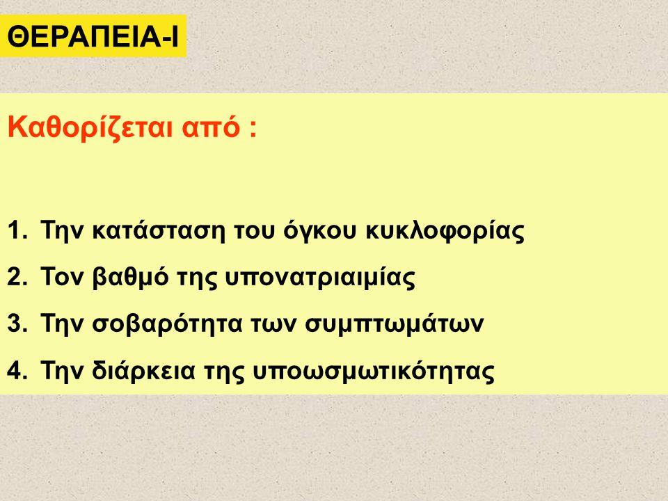 ΘΕΡΑΠΕΙΑ-Ι Καθορίζεται από : 1.Την κατάσταση του όγκου κυκλοφορίας 2.Τον βαθμό της υπονατριαιμίας 3.Την σοβαρότητα των συμπτωμάτων 4.Την διάρκεια της υποωσμωτικότητας