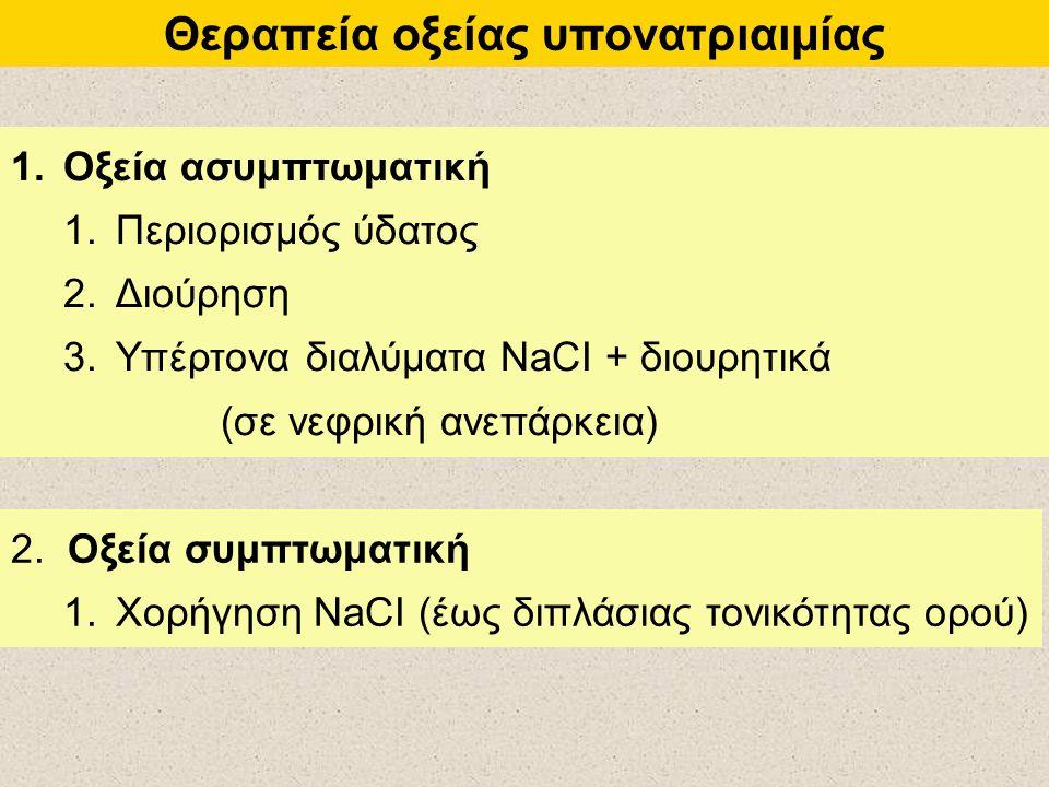 Θεραπεία οξείας υπονατριαιμίας 1.Οξεία ασυμπτωματική 1.Περιορισμός ύδατος 2.Διούρηση 3.Υπέρτονα διαλύματα NaCI + διουρητικά (σε νεφρική ανεπάρκεια) 2.