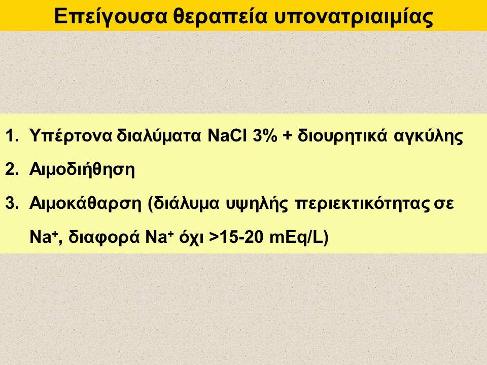 Επείγουσα θεραπεία υπονατριαιμίας 1.Υπέρτονα διαλύματα NaCI 3% + διουρητικά αγκύλης 2.Αιμοδιήθηση 3.Αιμοκάθαρση (διάλυμα υψηλής περιεκτικότητας σε Na +, διαφορά Na + όχι >15-20 mEq/L)