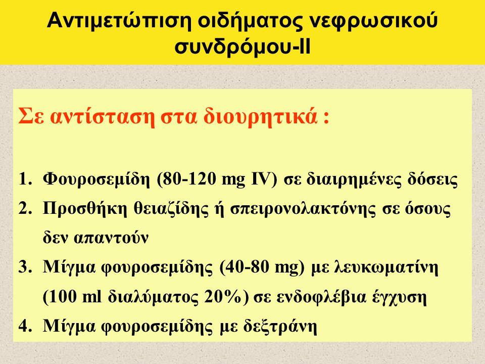 Αντιμετώπιση οιδήματος νεφρωσικού συνδρόμου-ΙΙ Σε αντίσταση στα διουρητικά : 1.Φουροσεμίδη (80-120 mg IV) σε διαιρημένες δόσεις 2.Προσθήκη θειαζίδης ή σπειρονολακτόνης σε όσους δεν απαντούν 3.Μίγμα φουροσεμίδης (40-80 mg) με λευκωματίνη (100 ml διαλύματος 20%) σε ενδοφλέβια έγχυση 4.Μίγμα φουροσεμίδης με δεξτράνη