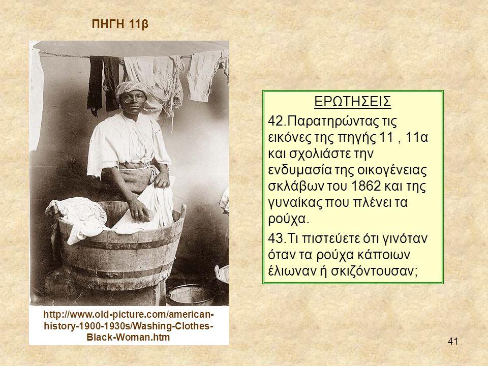 41 ΕΡΩΤΗΣΕΙΣ 42.Παρατηρώντας τις εικόνες της πηγής 11, 11α και σχολιάστε την ενδυμασία της οικογένειας σκλάβων του 1862 και της γυναίκας που πλένει τα ρούχα.