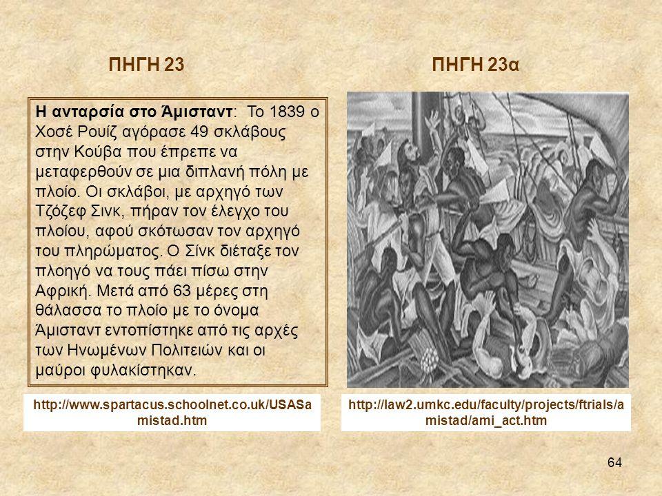 64 http://law2.umkc.edu/faculty/projects/ftrials/a mistad/ami_act.htm Η ανταρσία στο Άμισταντ: Το 1839 ο Χοσέ Ρουίζ αγόρασε 49 σκλάβους στην Κούβα που έπρεπε να μεταφερθούν σε μια διπλανή πόλη με πλοίο.