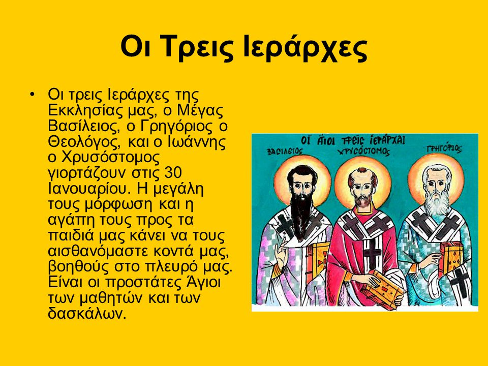 Οι Τρεις Ιεράρχες Oι τρεις Ιεράρχες της Εκκλησίας μας, ο Μέγας Βασίλειος, ο Γρηγόριος ο Θεολόγος, και ο Ιωάννης ο Χρυσόστομος γιορτάζουν στις 30 Ιανου
