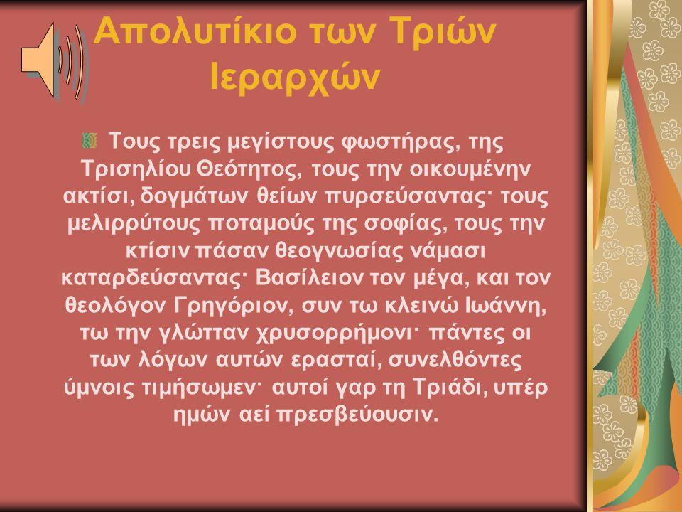 Απολυτίκιο των Τριών Ιεραρχών Τους τρεις μεγίστους φωστήρας, της Τρισηλίου Θεότητος, τους την οικουμένην ακτίσι, δογμάτων θείων πυρσεύσαντας· τους μελ