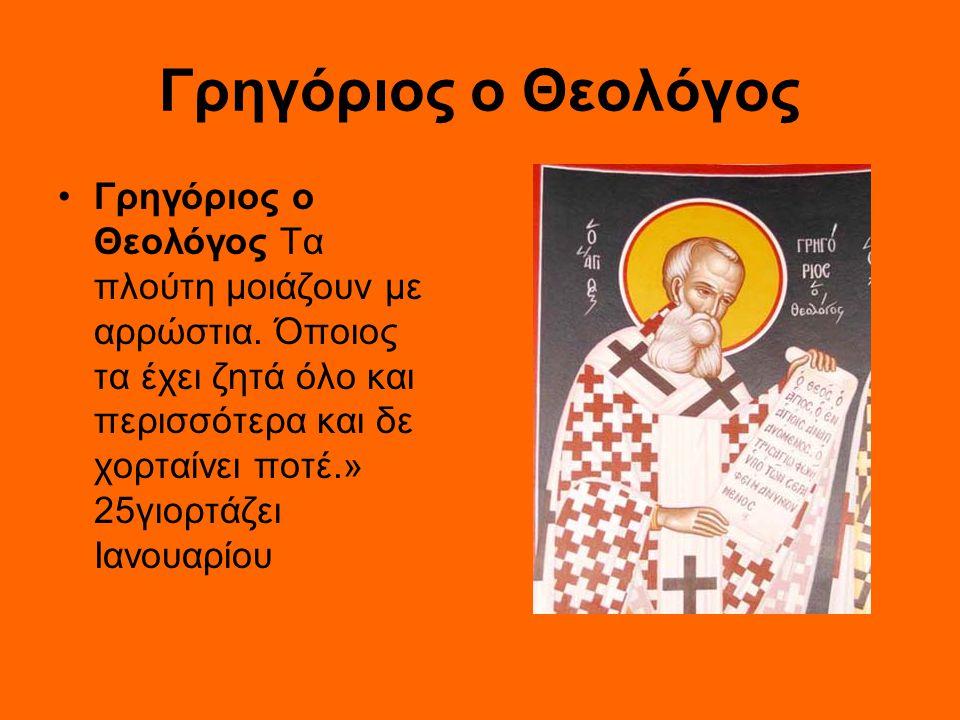 Γρηγόριος ο Θεολόγος Γρηγόριος ο Θεολόγος Τα πλούτη μοιάζουν με αρρώστια. Όποιος τα έχει ζητά όλο και περισσότερα και δε χορταίνει ποτέ.» 25γιορτάζει