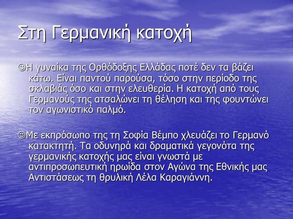 Στη Γερμανική κατοχή Η γυναίκα της Ορθόδοξης Ελλάδας ποτέ δεν τα βάζει κάτω. Είναι παντού παρούσα, τόσο στην περίοδο της σκλαβιάς όσο και στην ελευθερ