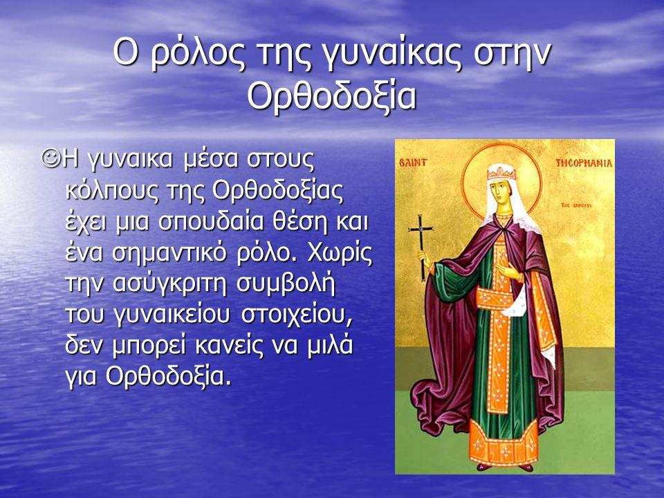 Ο ρόλος της γυναίκας στην Ορθοδοξία Η γυναικα μέσα στους κόλπους της Ορθοδοξίας έχει μια σπουδαία θέση και ένα σημαντικό ρόλο. Χωρίς την ασύγκριτη συμ