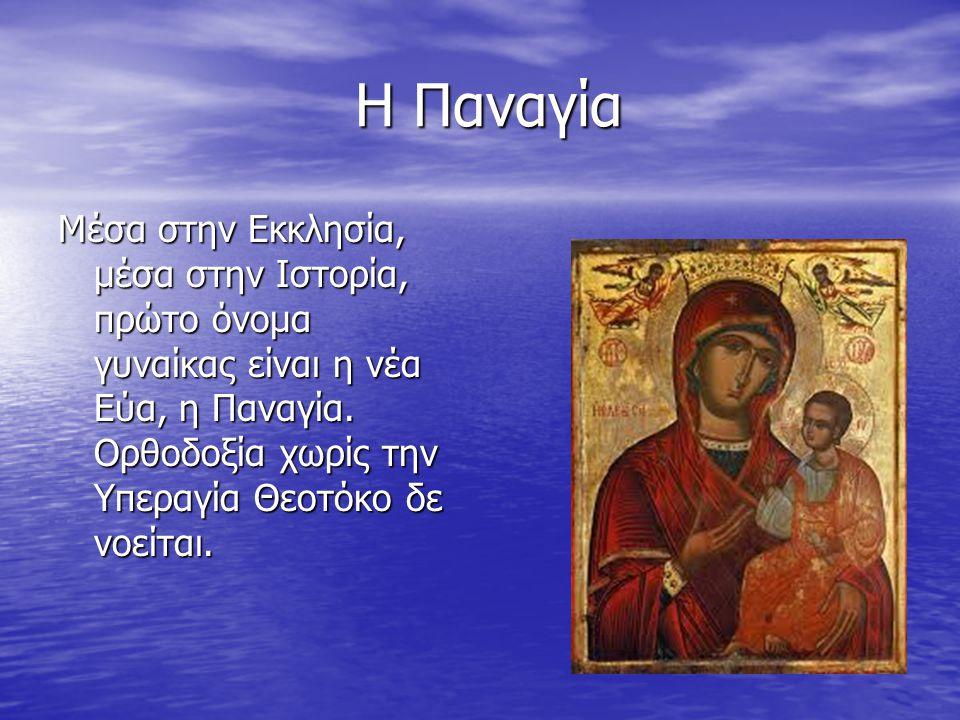 Η Παναγία Η Παναγία Μέσα στην Εκκλησία, μέσα στην Ιστορία, πρώτο όνομα γυναίκας είναι η νέα Εύα, η Παναγία. Ορθοδοξία χωρίς την Υπεραγία Θεοτόκο δε νο
