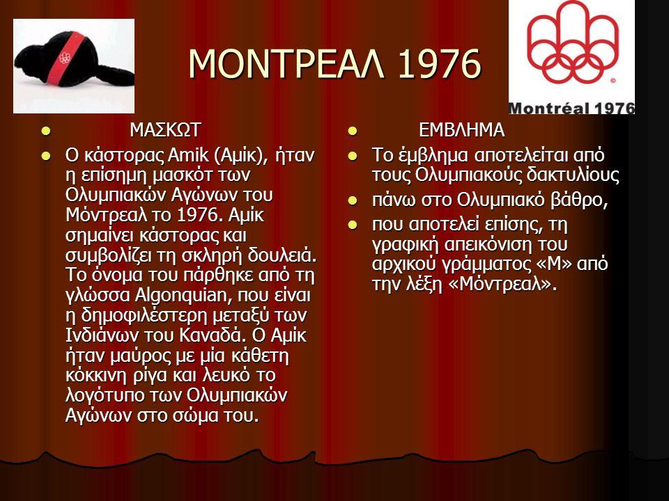 ΜΟΝΤΡΕΑΛ 1976 ΜΑΣΚΩΤ ΜΑΣΚΩΤ Ο κάστορας Amik (Αμίκ), ήταν η επίσημη μασκότ των Ολυμπιακών Αγώνων του Μόντρεαλ το 1976. Αμίκ σημαίνει κάστορας και συμβο