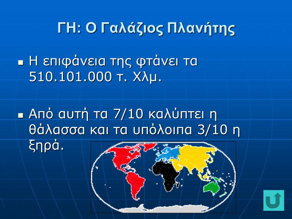 ΓΗ: Ο Γαλάζιος Πλανήτης Η επιφάνεια της φτάνει τα 510.101.000 τ. Χλμ. Η επιφάνεια της φτάνει τα 510.101.000 τ. Χλμ. Από αυτή τα 7/10 καλύπτει η θάλασσ