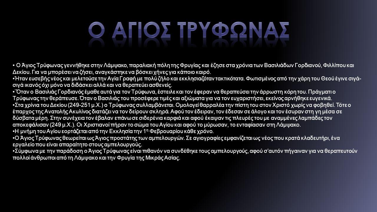 Ο Άγιος Τρύφωνας γεννήθηκε στην Λάμψακο, παραλιακή πόλη της Φρυγίας και έζησε στα χρόνια των Βασιλιάδων Γορδιανού, Φιλλίπου και Δεκίου.