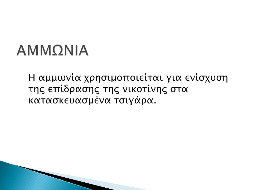 Η αμμωνία χρησιμοποιείται για ενίσχυση της επίδρασης της νικοτίνης στα κατασκευασμένα τσιγάρα.