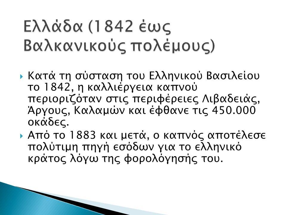  Κατά τη σύσταση του Ελληνικού Βασιλείου το 1842, η καλλιέργεια καπνού περιοριζόταν στις περιφέρειες Λιβαδειάς, Άργους, Καλαμών και έφθανε τις 450.00