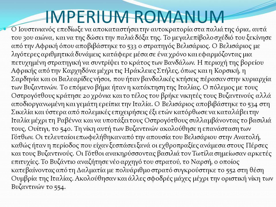 IMPERIUM ROMANUM Ο Ιουστινιανός επεδίωξε να αποκαταστήσει την αυτοκρατορία στα παλιά της όρια, αυτά του 3ου αιώνα, και να της δώσει την παλιά δόξα της
