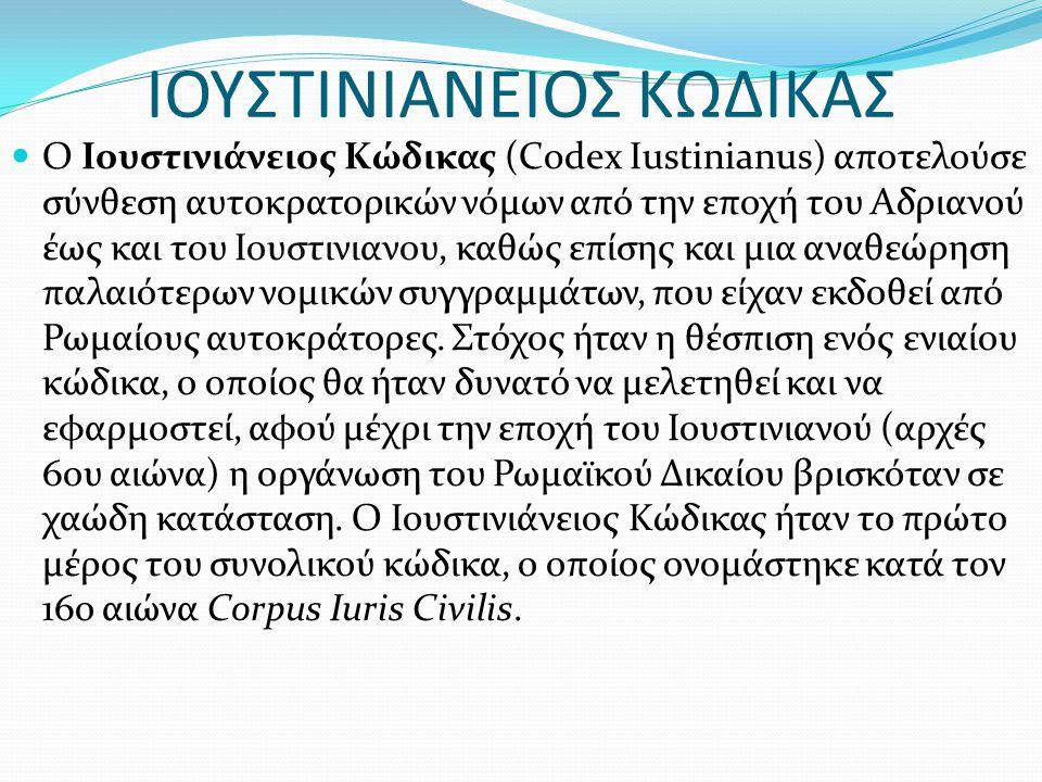 ΙΟΥΣΤΙΝΙΑΝΕΙΟΣ ΚΩΔΙΚΑΣ Ο Ιουστινιάνειος Κώδικας (Codex Iustinianus) αποτελούσε σύνθεση αυτοκρατορικών νόμων από την εποχή του Αδριανού έως και του Ιου