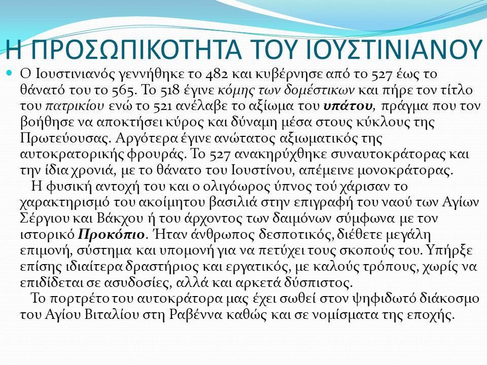 Η ΠΡΟΣΩΠΙΚΟΤΗΤΑ ΤΟΥ ΙΟΥΣΤΙΝΙΑΝΟΥ Ο Ιουστινιανός γεννήθηκε το 482 και κυβέρνησε από το 527 έως το θάνατό του το 565. Το 518 έγινε κόμης των δομέστικων