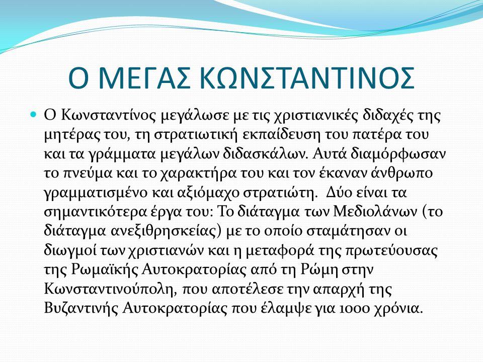 Ο ΜΕΓΑΣ ΚΩΝΣΤΑΝΤΙΝΟΣ Ο Κωνσταντίνος μεγάλωσε με τις χριστιανικές διδαχές της μητέρας του, τη στρατιωτική εκπαίδευση του πατέρα του και τα γράμματα μεγ