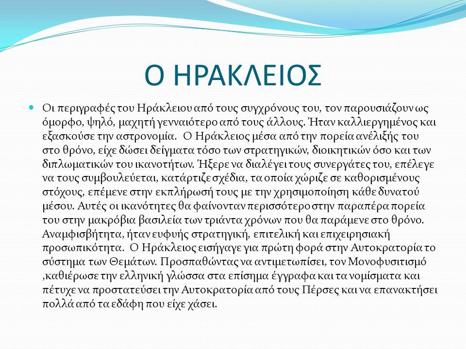 Ο ΗΡΑΚΛΕΙΟΣ Οι περιγραφές του Ηράκλειου από τους συγχρόνους του, τον παρουσιάζουν ως όμορφο, ψηλό, μαχητή γενναιότερο από τους άλλους. Ήταν καλλιεργημ