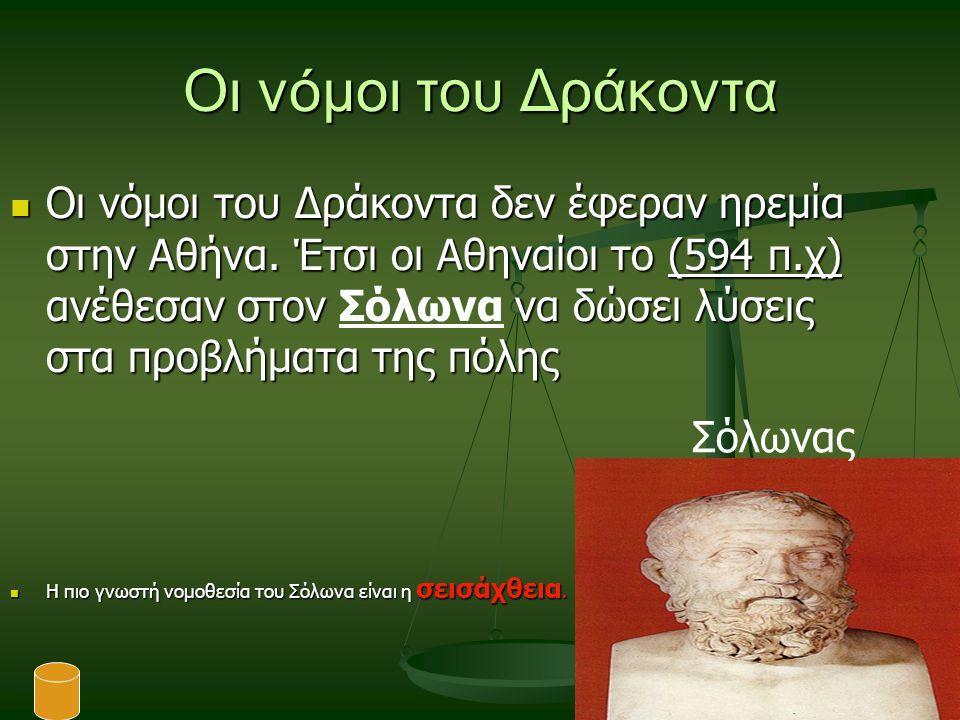 Οι νόμοι του Δράκοντα Οι νόμοι του Δράκοντα δεν έφεραν ηρεμία στην Αθήνα. Έτσι οι Αθηναίοι το (594 π.χ) ανέθεσαν στον να δώσει λύσεις στα προβλήματα τ