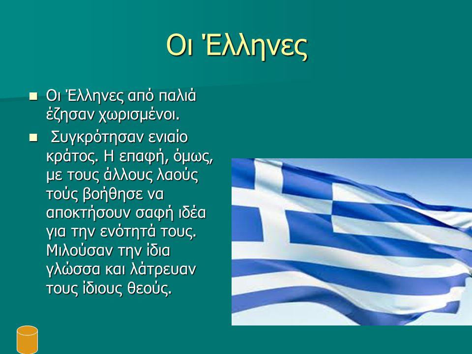 Οι Έλληνες Οι Έλληνες από παλιά έζησαν χωρισμένοι. Οι Έλληνες από παλιά έζησαν χωρισμένοι. Συγκρότησαν ενιαίο κράτος. Η επαφή, όμως, με τους άλλους λα