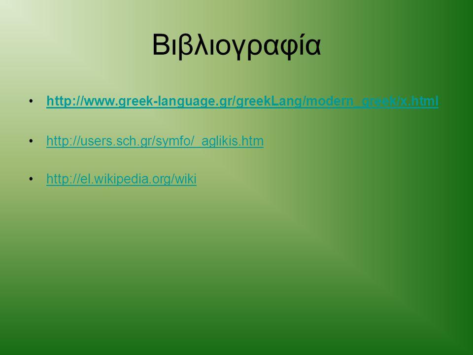 Βιβλιογραφία http://www.greek-language.gr/greekLang/modern_greek/x.html http://users.sch.gr/symfo/_aglikis.htm http://el.wikipedia.org/wiki