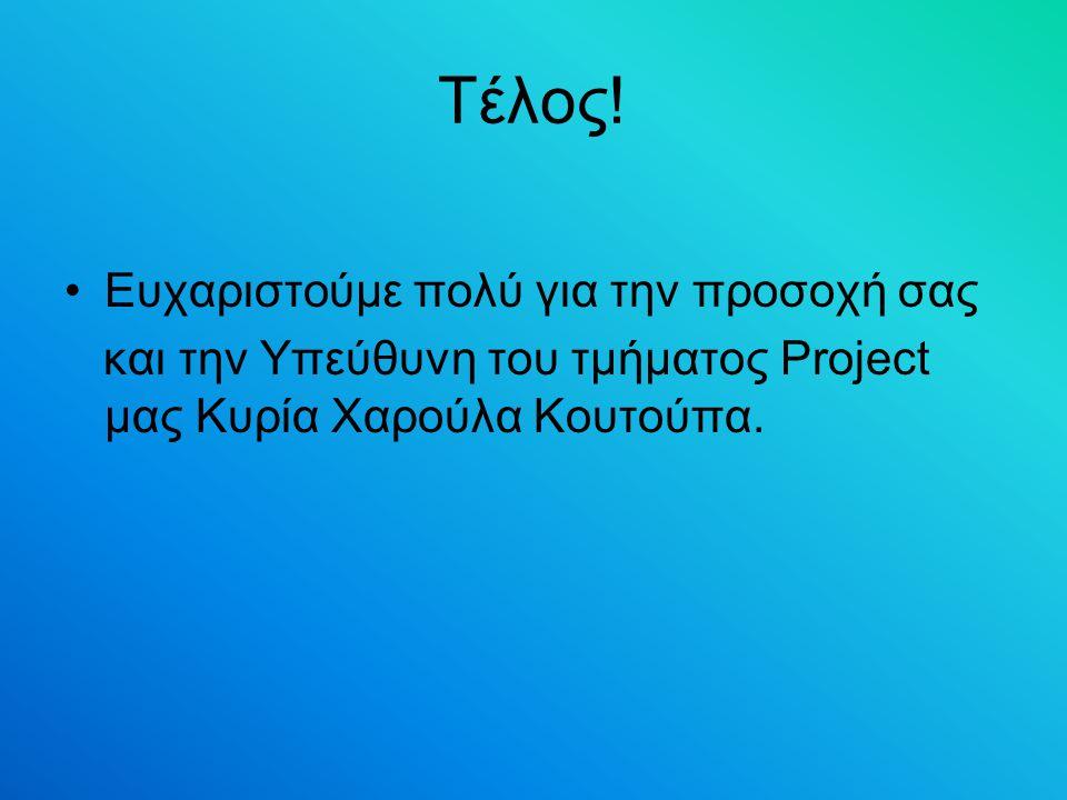 Τέλος! Ευχαριστούμε πολύ για την προσοχή σας και την Υπεύθυνη του τμήματος Project μας Κυρία Χαρούλα Κουτούπα.