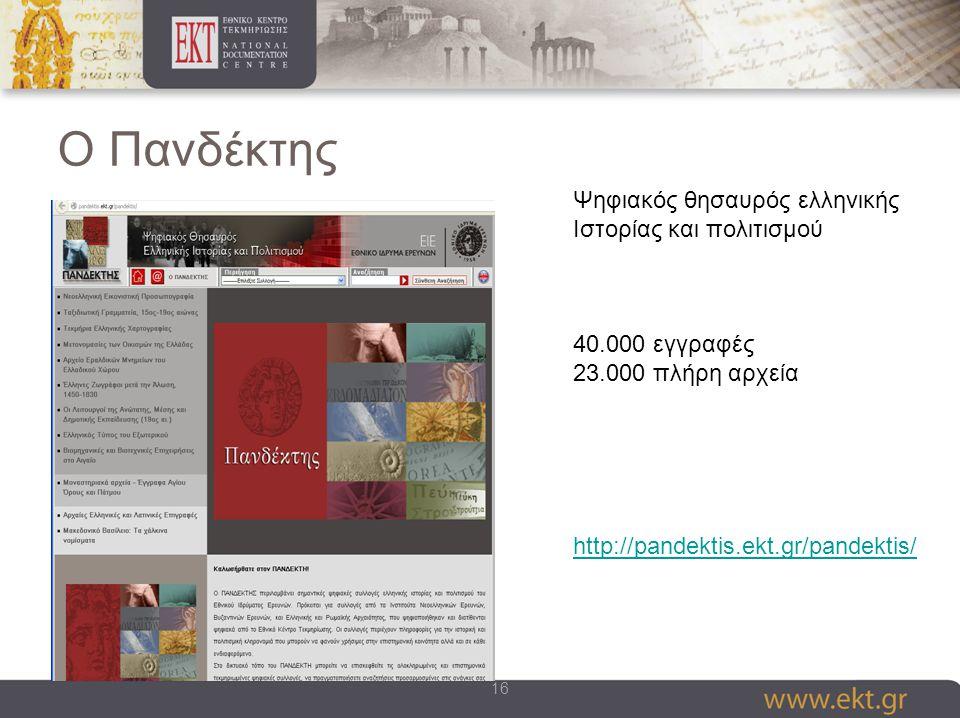 16 Ο Πανδέκτης Ψηφιακός θησαυρός ελληνικής Ιστορίας και πολιτισμού 40.000 εγγραφές 23.000 πλήρη αρχεία http://pandektis.ekt.gr/pandektis/