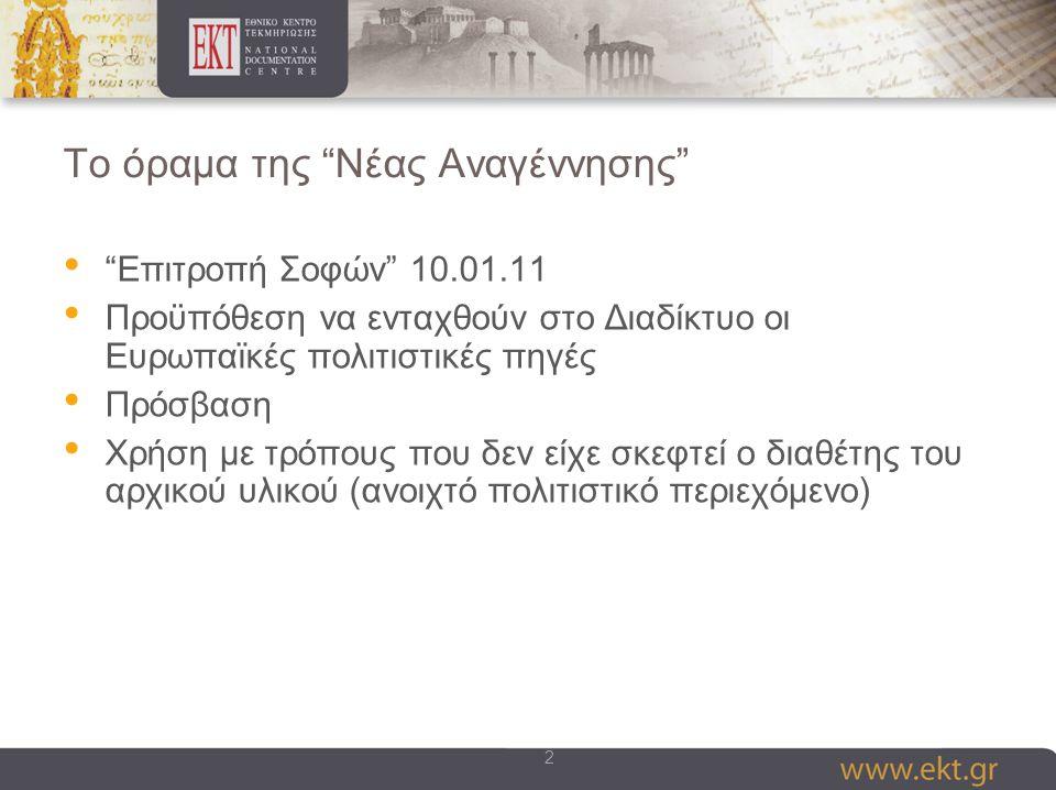 2 To όραμα της Νέας Αναγέννησης Επιτροπή Σοφών 10.01.11 Προϋπόθεση να ενταχθούν στο Διαδίκτυο οι Ευρωπαϊκές πολιτιστικές πηγές Πρόσβαση Χρήση με τρόπους που δεν είχε σκεφτεί ο διαθέτης του αρχικού υλικού (ανοιχτό πολιτιστικό περιεχόμενο)