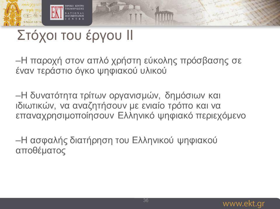 36 Στόχοι του έργου II –Η παροχή στον απλό χρήστη εύκολης πρόσβασης σε έναν τεράστιο όγκο ψηφιακού υλικού –Η δυνατότητα τρίτων οργανισμών, δημόσιων και ιδιωτικών, να αναζητήσουν με ενιαίο τρόπο και να επαναχρησιμοποίησουν Ελληνικό ψηφιακό περιεχόμενο –Η ασφαλής διατήρηση του Ελληνικού ψηφιακού αποθέματος