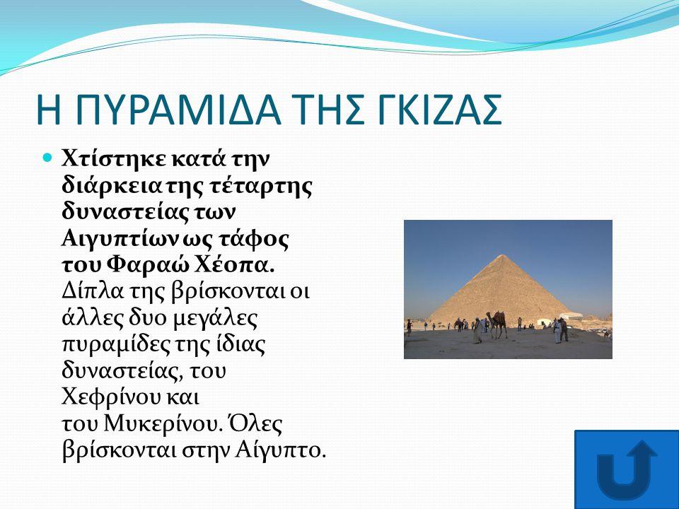 Η ΠΥΡΑΜΙΔΑ ΤΗΣ ΓΚΙΖΑΣ Χτίστηκε κατά την διάρκεια της τέταρτης δυναστείας των Αιγυπτίων ως τάφος του Φαραώ Χέοπα. Δίπλα της βρίσκονται οι άλλες δυο μεγ