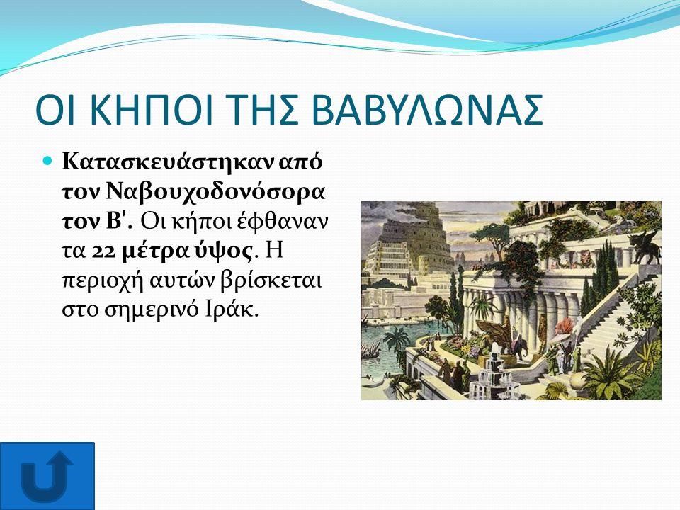 ΟΙ ΚΗΠΟΙ ΤΗΣ ΒΑΒΥΛΩΝΑΣ Κατασκευάστηκαν από τον Ναβουχοδονόσορα τον Β'. Οι κήποι έφθαναν τα 22 μέτρα ύψος. Η περιοχή αυτών βρίσκεται στο σημερινό Ιράκ.