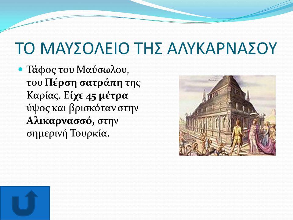 ΤΟ ΜΑΥΣΟΛΕΙΟ ΤΗΣ ΑΛΥΚΑΡΝΑΣΟΥ Τάφος του Μαύσωλου, του Πέρση σατράπη της Καρίας. Είχε 45 μέτρα ύψος και βρισκόταν στην Αλικαρνασσό, στην σημερινή Τουρκί