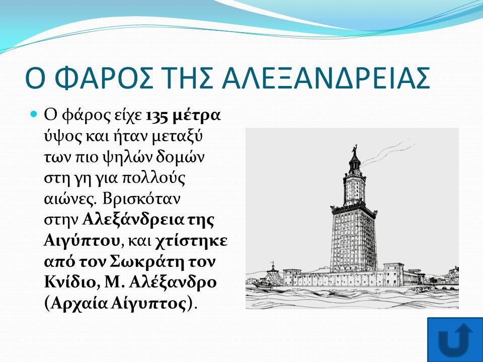 Ο ΦΑΡΟΣ ΤΗΣ ΑΛΕΞΑΝΔΡΕΙΑΣ Ο φάρος είχε 135 μέτρα ύψος και ήταν μεταξύ των πιο ψηλών δομών στη γη για πολλούς αιώνες. Βρισκόταν στην Αλεξάνδρεια της Αιγ