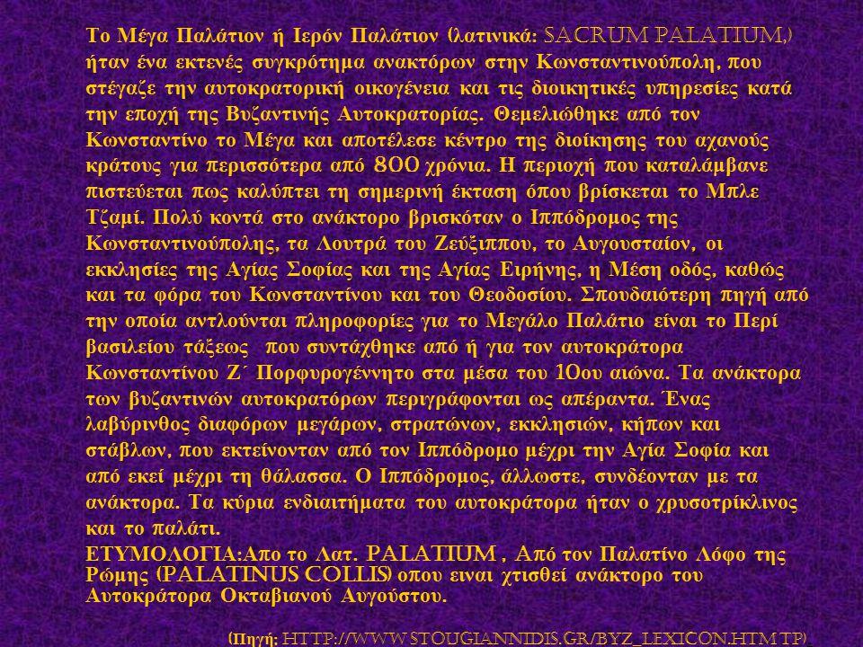 Το Μέγα Παλάτιον ή Ιερόν Παλάτιον ( λατινικά : Sacrum Palatium,) ήταν ένα εκτενές συγκρότημα ανακτόρων στην Κωνσταντινού π ολη, π ου στέγαζε την αυτοκ