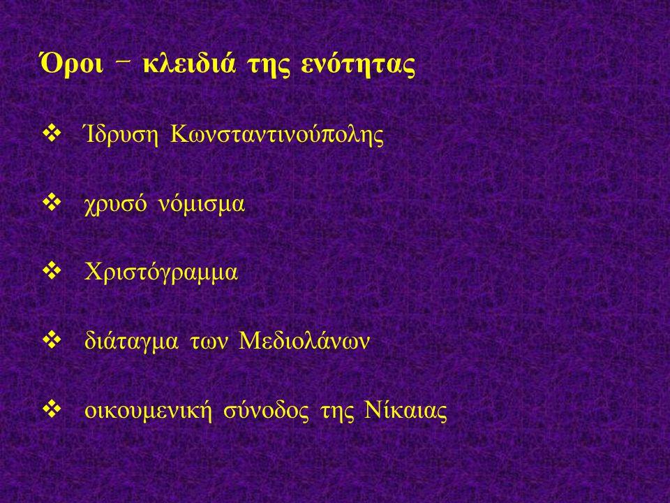 Όροι – κλειδιά της ενότητας  Ίδρυση Κωνσταντινού π ολης  χρυσό νόμισμα  Χριστόγραμμα  διάταγμα των Μεδιολάνων  οικουμενική σύνοδος της Νίκαιας