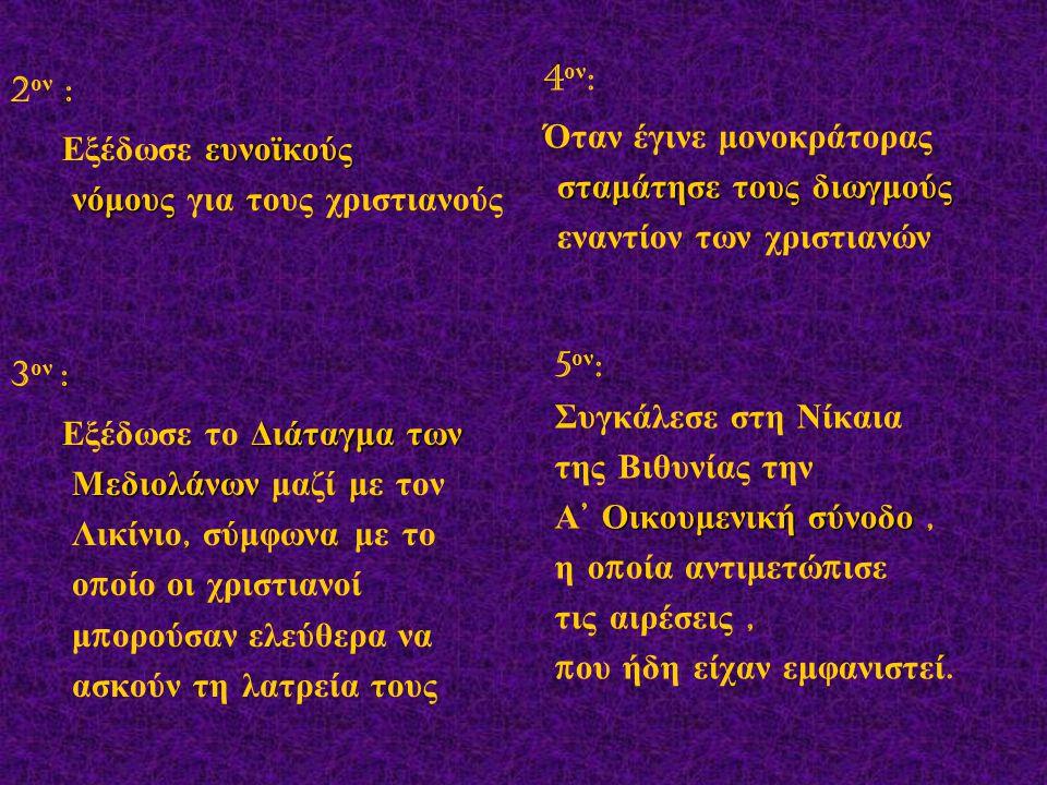 2 ον : ευνοϊκούς νόμους Εξέδωσε ευνοϊκούς νόμους για τους χριστιανούς 3 ον : Διάταγμα των Μεδιολάνων Εξέδωσε το Διάταγμα των Μεδιολάνων μαζί με τον Λι