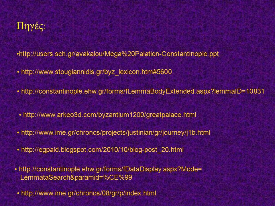 Πηγές : http://users.sch.gr/avakalou/Mega%20Palation-Constantinople.ppt http://www.stougiannidis.gr/byz_lexicon.htm#5600 http://constantinople.ehw.gr/