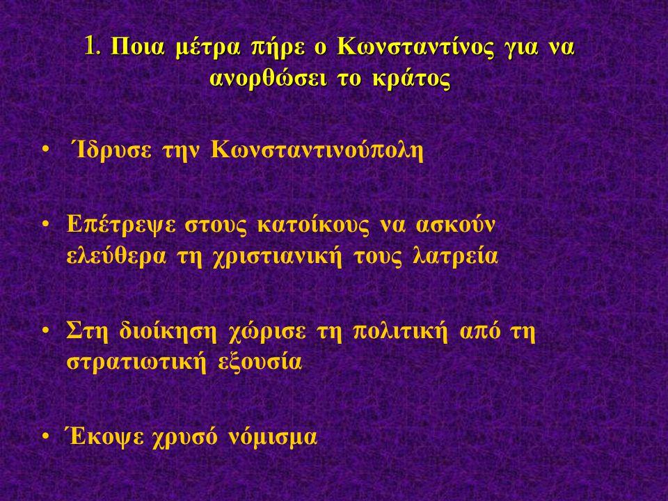 1. Ποια μέτρα π ήρε ο Κωνσταντίνος για να ανορθώσει το κράτος Ίδρυσε την Κωνσταντινού π ολη Ε π έτρεψε στους κατοίκους να ασκούν ελεύθερα τη χριστιανι