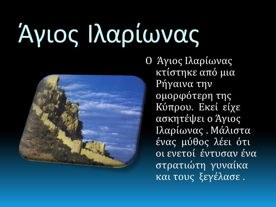 Άγιος Ιλαρίωνας Ο Άγιος Ιλαρίωνας κτίστηκε από μια Ρήγαινα την ομορφότερη της Κύπρου. Εκεί είχε ασκητέψει ο Άγιος Ιλαρίωνας. Μάλιστα ένας μύθος λέει ό