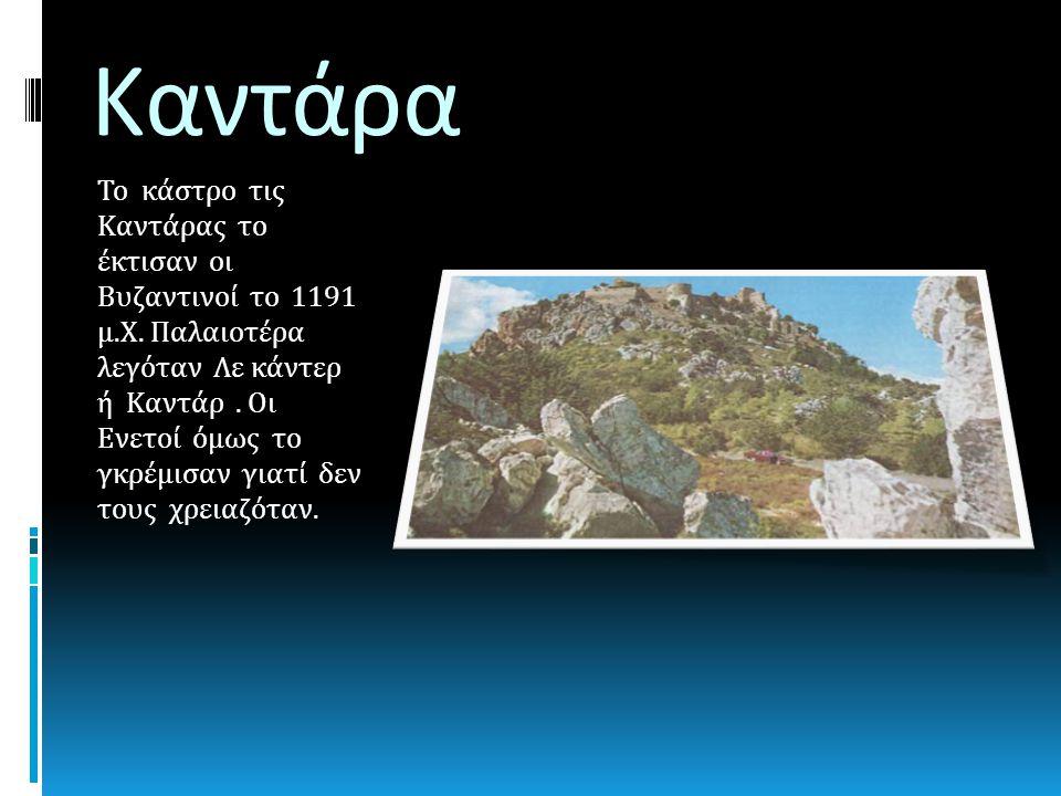 Καντάρα Το κάστρο τις Καντάρας το έκτισαν οι Βυζαντινοί το 1191 μ. Χ. Παλαιοτέρα λεγόταν Λε κάντερ ή Καντάρ. Οι Ενετοί όμως το γκρέμισαν γιατί δεν του