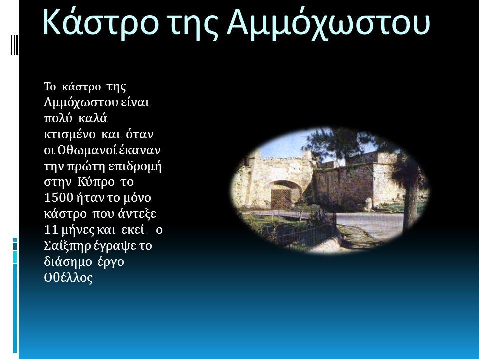 Κάστρο της Αμμόχωστου Το κάστρο της Αμμόχωστου είναι πολύ καλά κτισμένο και όταν οι Οθωμανοί έκαναν την πρώτη επιδρομή στην Κύπρο το 1500 ήταν το μόνο